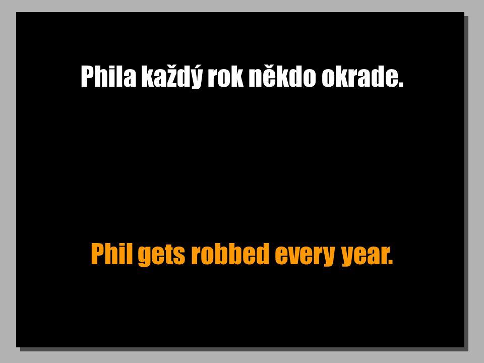 Phila každý rok někdo okrade. Phil gets robbed every year.