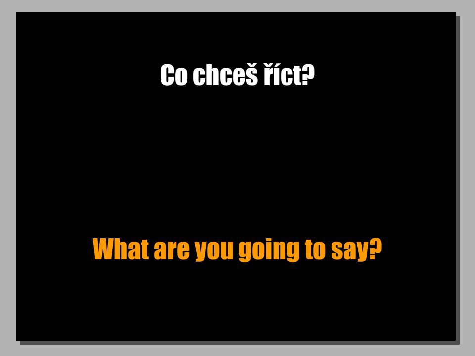 Co chceš říct? What are you going to say?