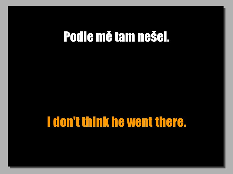 Podle mě tam nešel. I don t think he went there.
