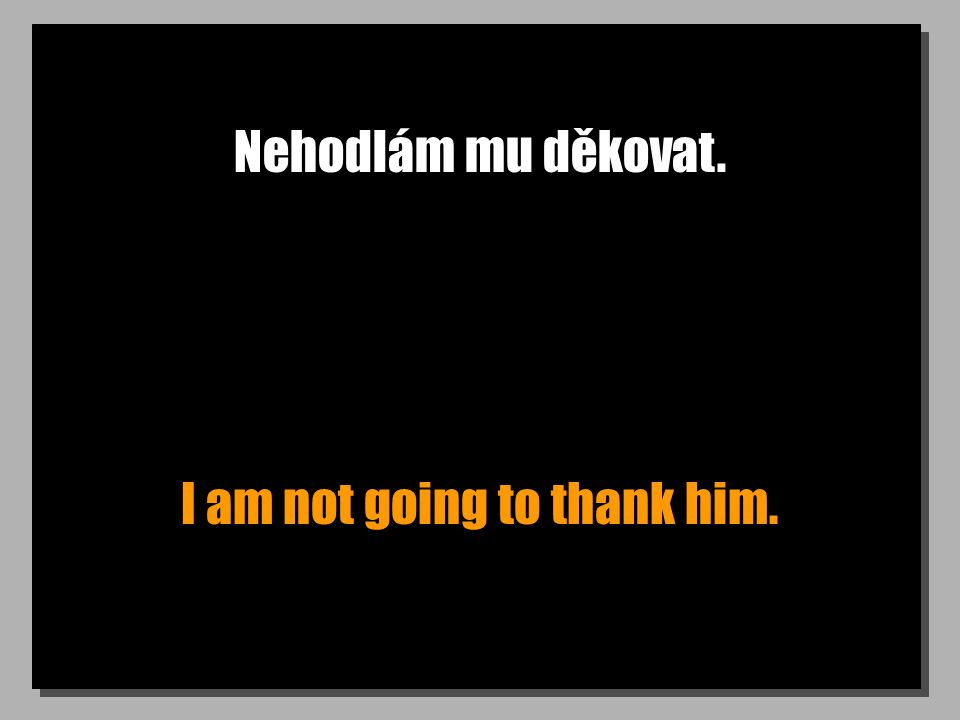 Nehodlám mu děkovat. I am not going to thank him.