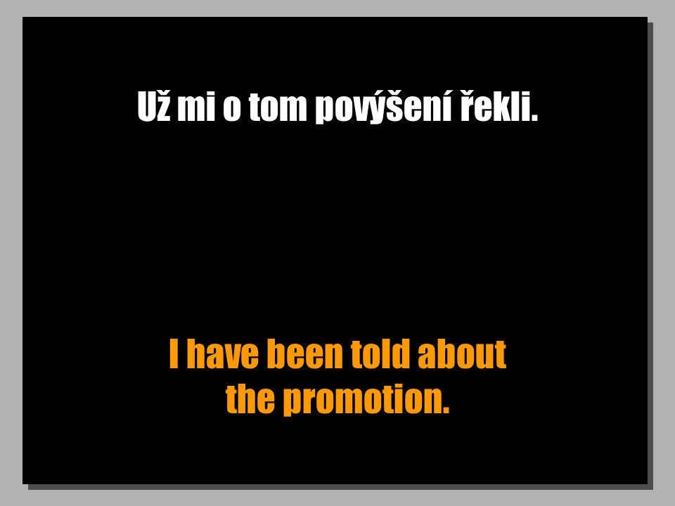 Už mi o tom povýšení řekli. I have been told about the promotion.