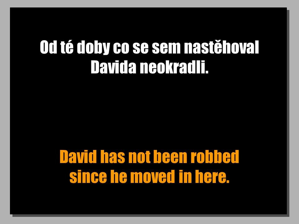 Od té doby co se sem nastěhoval Davida neokradli. David has not been robbed since he moved in here.
