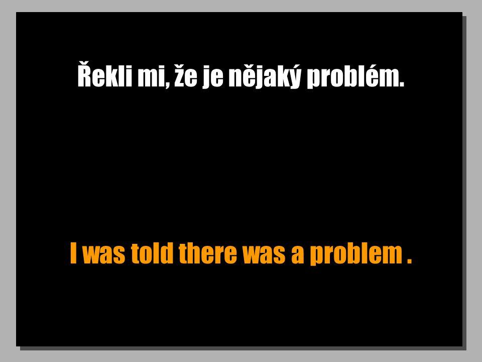 Řekli mi, že je nějaký problém. I was told there was a problem.