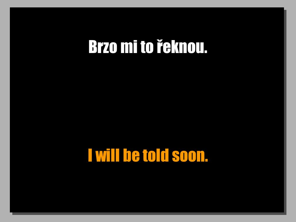 Brzo mi to řeknou. I will be told soon.