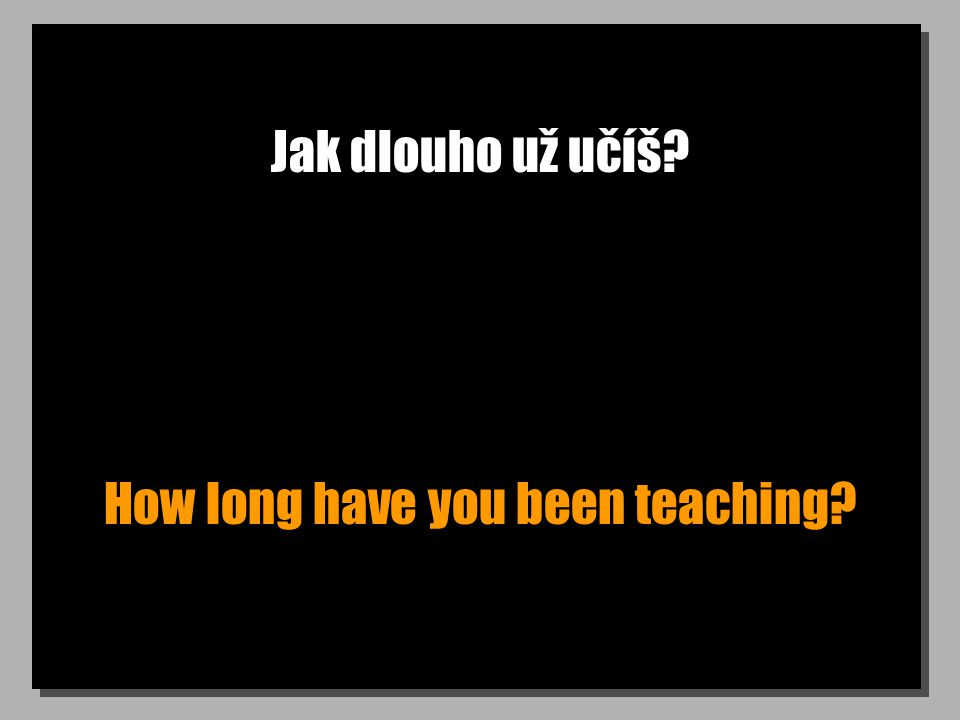 Jak dlouho už učíš How long have you been teaching