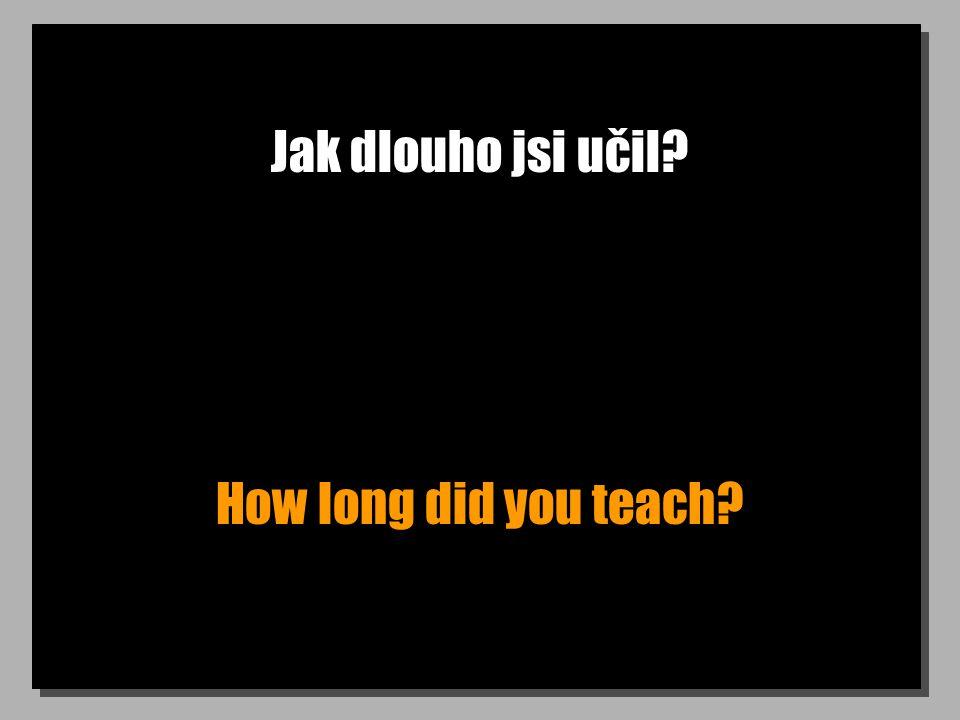 Jak dlouho jsi učil? How long did you teach?