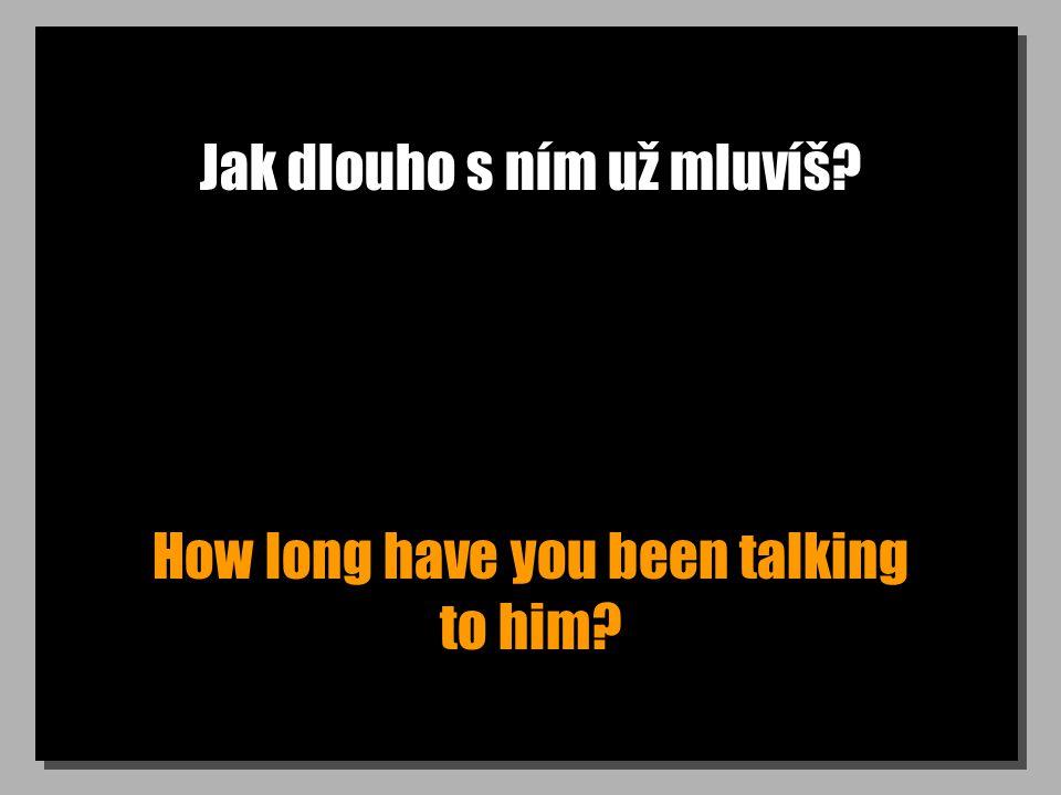 Jak dlouho s ním už mluvíš? How long have you been talking to him?