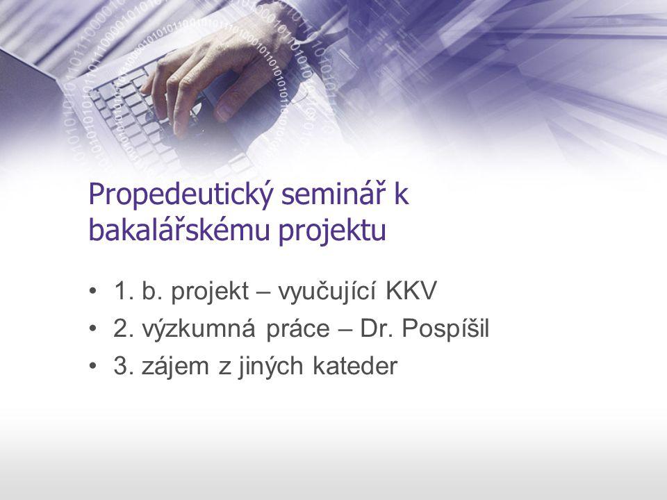 Propedeutický seminář k bakalářskému projektu 1. b. projekt – vyučující KKV 2. výzkumná práce – Dr. Pospíšil 3. zájem z jiných kateder