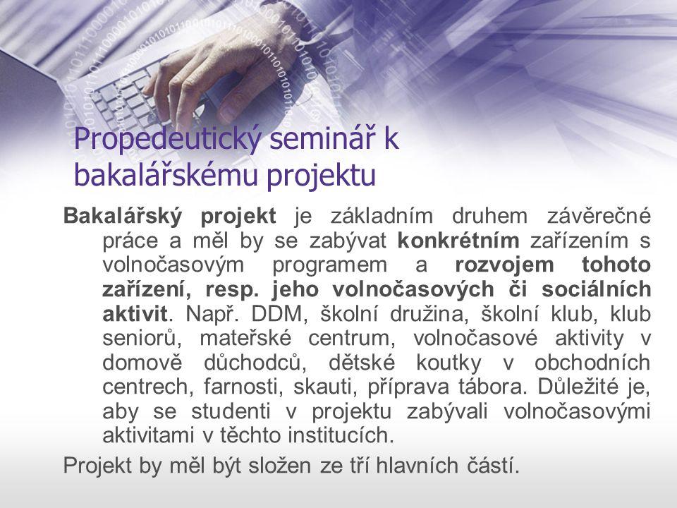 Propedeutický seminář k bakalářskému projektu Bakalářský projekt je základním druhem závěrečné práce a měl by se zabývat konkrétním zařízením s volnočasovým programem a rozvojem tohoto zařízení, resp.