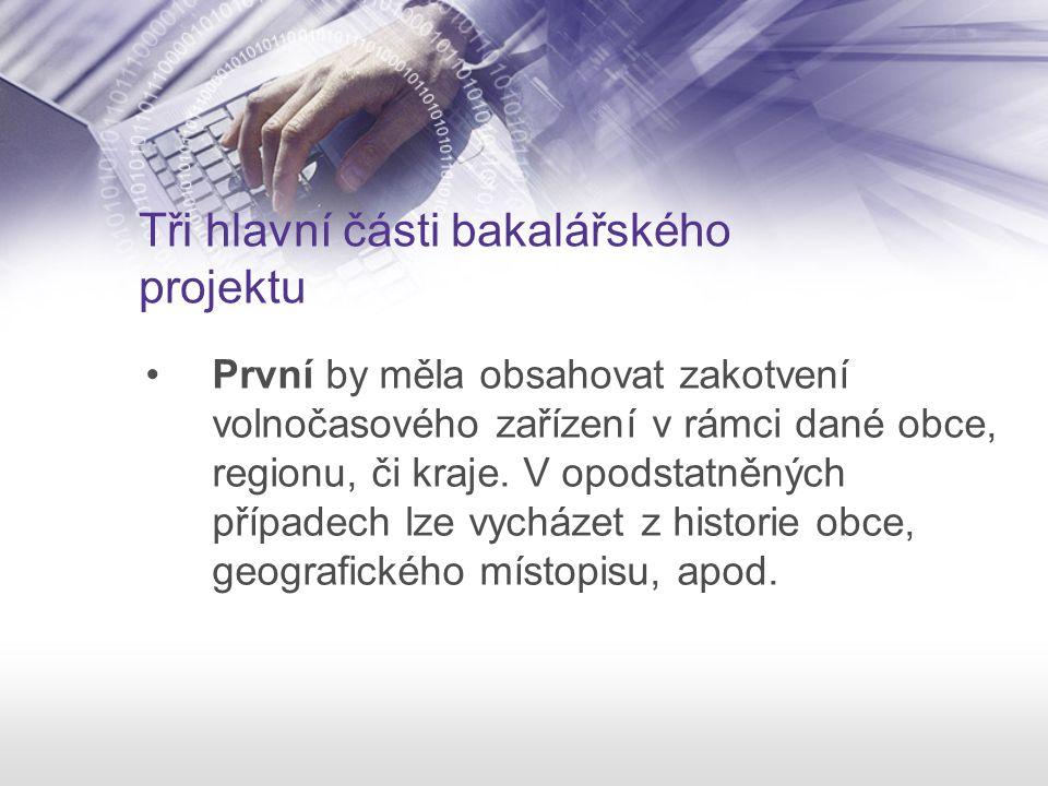 Tři hlavní části bakalářského projektu První by měla obsahovat zakotvení volnočasového zařízení v rámci dané obce, regionu, či kraje. V opodstatněných