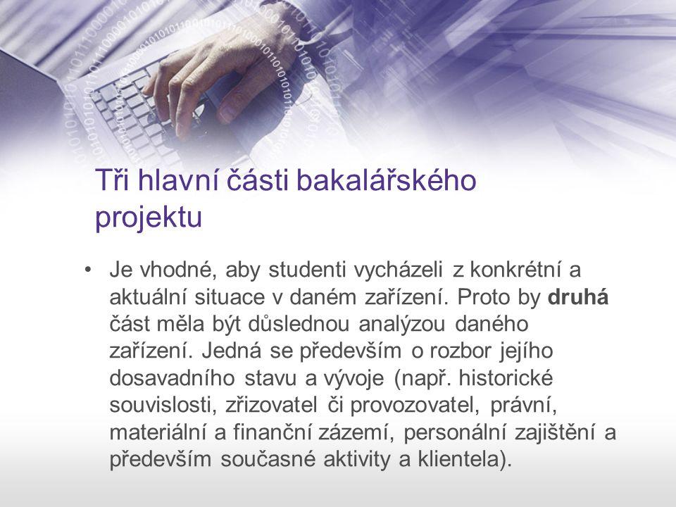 Tři hlavní části bakalářského projektu Je vhodné, aby studenti vycházeli z konkrétní a aktuální situace v daném zařízení. Proto by druhá část měla být