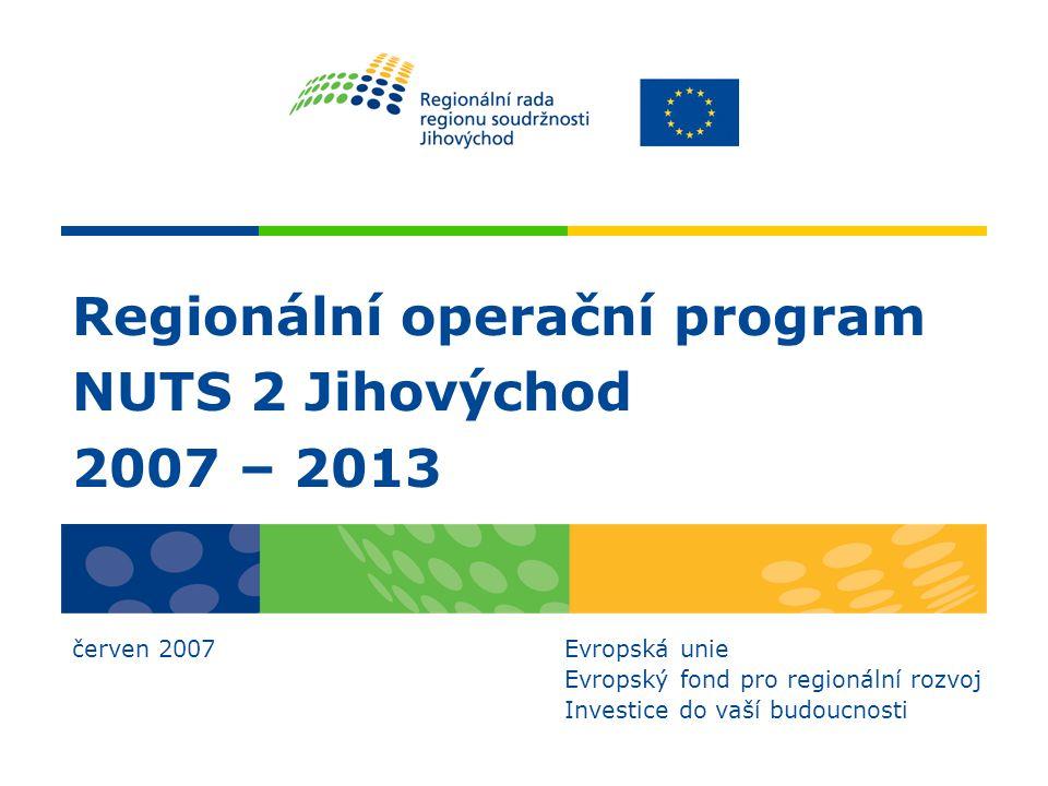Regionální operační program NUTS 2 Jihovýchod 2007 – 2013 červen 2007 Evropská unie Evropský fond pro regionální rozvoj Investice do vaší budoucnosti