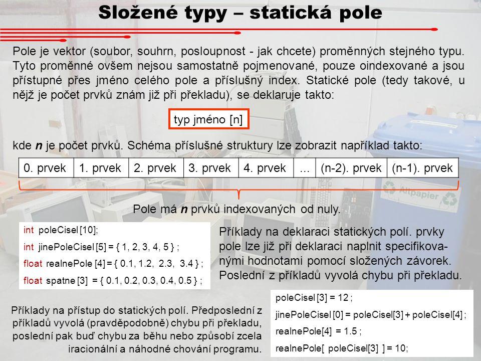Složené typy – statická pole Pole je vektor (soubor, souhrn, posloupnost - jak chcete) proměnných stejného typu. Tyto proměnné ovšem nejsou samostatně