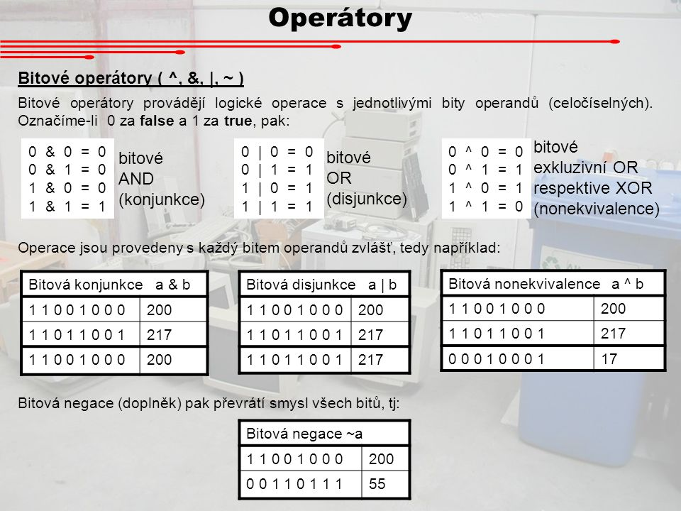 Operátory Bitové operátory ( ^, &, |, ~ ) Bitové operátory provádějí logické operace s jednotlivými bity operandů (celočíselných). Označíme-li 0 za fa