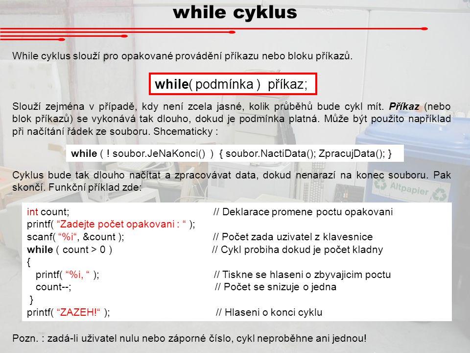while cyklus While cyklus slouží pro opakované provádění příkazu nebo bloku příkazů. while( podmínka ) příkaz; Slouží zejména v případě, kdy není zcel
