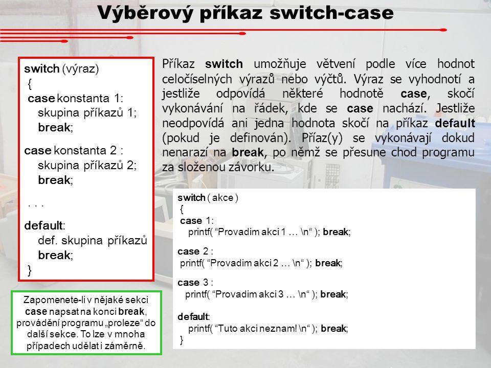 Výběrový příkaz switch-case switch (výraz) { case konstanta 1: skupina příkazů 1; break; case konstanta 2 : skupina příkazů 2; break;... default: def.
