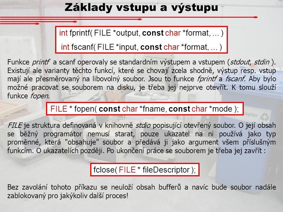Základy vstupu a výstupu int fprintf( FILE *output, const char *format,... ) int fscanf( FILE *input, const char *format,... ) Funkce printf a scanf o