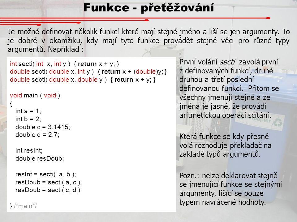 Funkce - přetěžování Je možné definovat několik funkcí které mají stejné jméno a liší se jen argumenty. To je dobré v okamžiku, kdy mají tyto funkce p