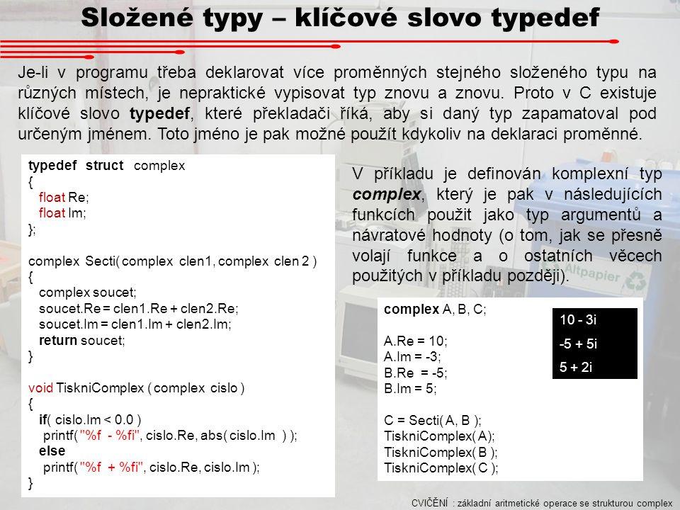 Složené typy – klíčové slovo typedef Je-li v programu třeba deklarovat více proměnných stejného složeného typu na různých místech, je nepraktické vypi