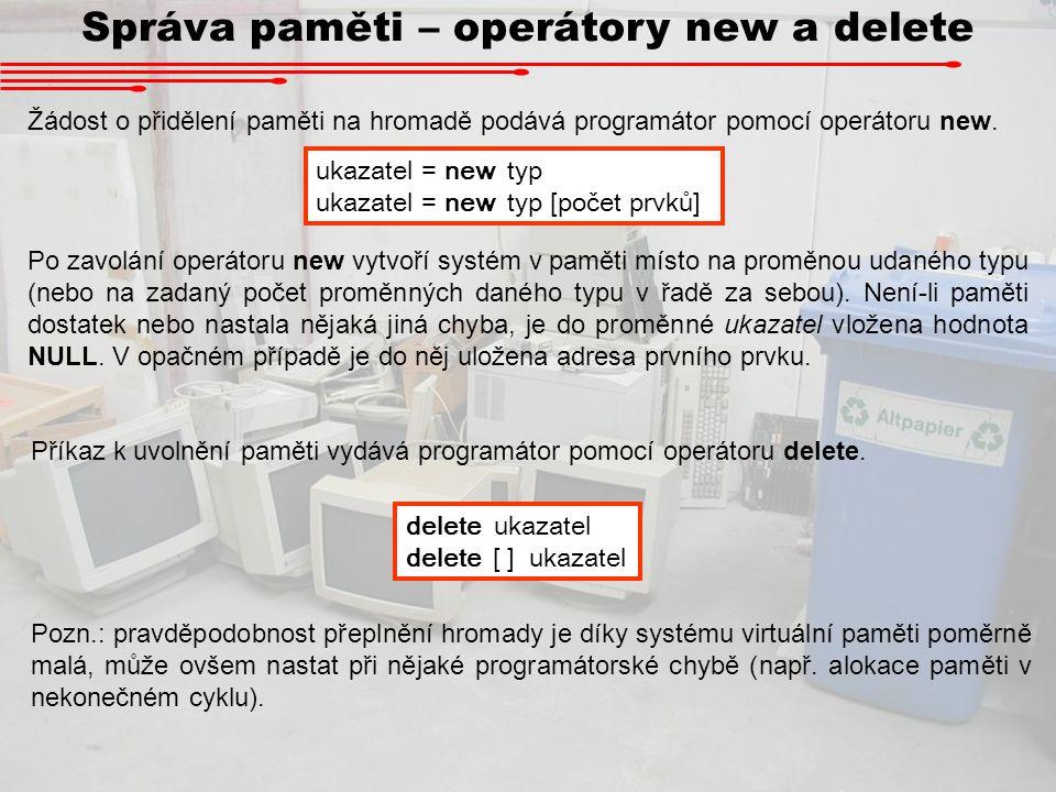 Správa paměti – operátory new a delete Žádost o přidělení paměti na hromadě podává programátor pomocí operátoru new. ukazatel = new typ ukazatel = new