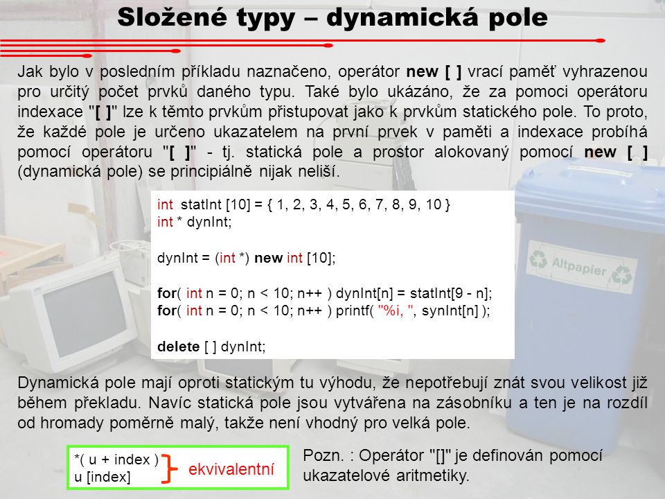 Složené typy – dynamická pole Jak bylo v posledním příkladu naznačeno, operátor new [ ] vrací paměť vyhrazenou pro určitý počet prvků daného typu. Tak