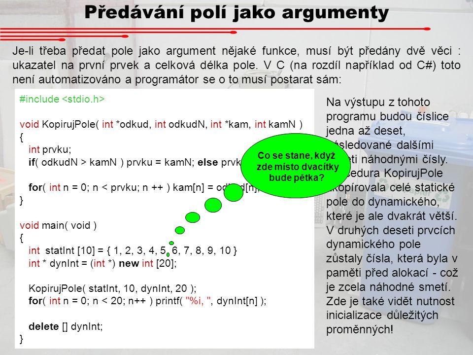 Předávání polí jako argumenty Je-li třeba předat pole jako argument nějaké funkce, musí být předány dvě věci : ukazatel na první prvek a celková délka