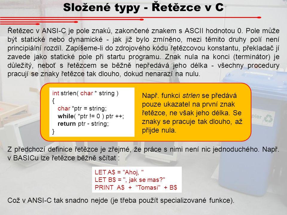 Složené typy - Řetězce v C Řetězec v ANSI-C je pole znaků, zakončené znakem s ASCII hodnotou 0. Pole může být statické nebo dynamické - jak již bylo z