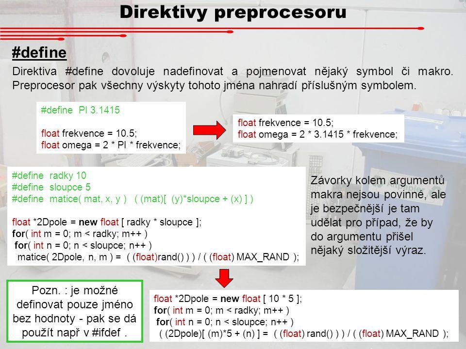 Direktivy preprocesoru #define #define radky 10 #define sloupce 5 #define matice( mat, x, y ) ( (mat)[ (y)*sloupce + (x) ] ) float *2Dpole = new float