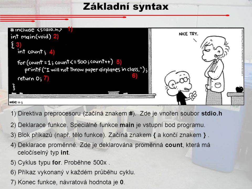 Základní syntax 2) 1) 4) 3) 7) 5) 6) 1) Direktiva preprocesoru (začíná znakem #). Zde je vnořen soubor stdio.h 2) Deklarace funkce. Speciálně funkce m