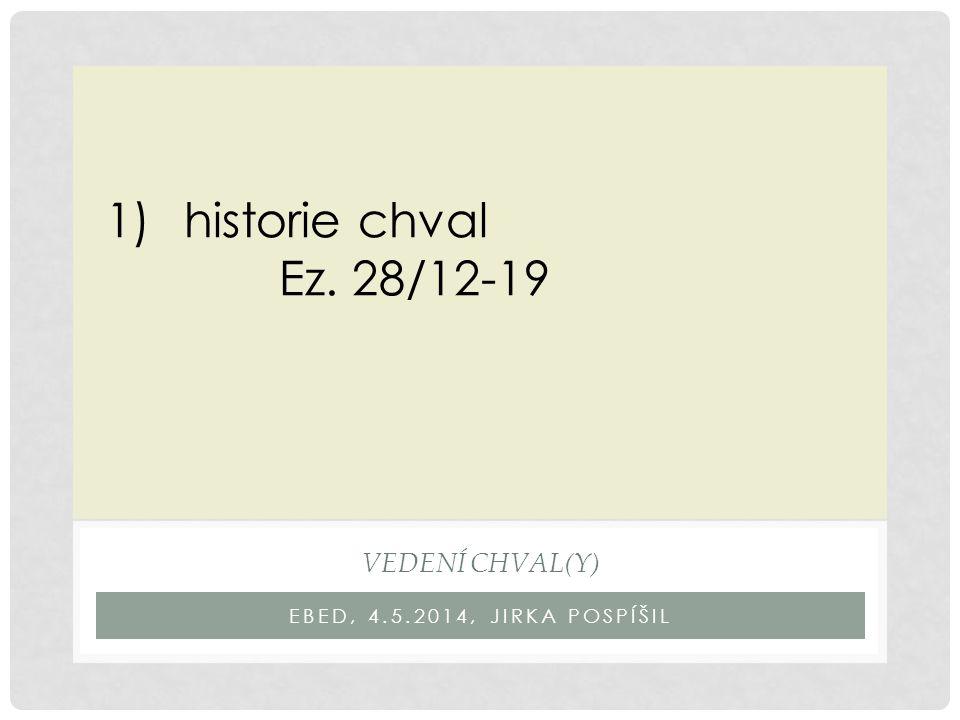 EBED, 4.5.2014, JIRKA POSPÍŠIL VEDENÍ CHVAL(Y) 1)historie chval Ez. 28/12-19
