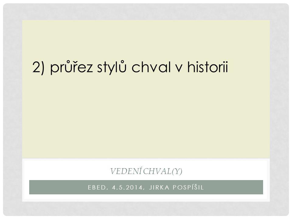 EBED, 4.5.2014, JIRKA POSPÍŠIL VEDENÍ CHVAL(Y) 2) průřez stylů chval v historii