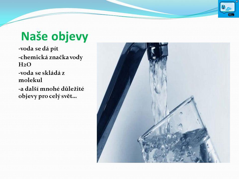 Naše objevy -voda se dá pít -chemická značka vody H2O -voda se skládá z molekul -a další mnohé důležité objevy pro celý svět…