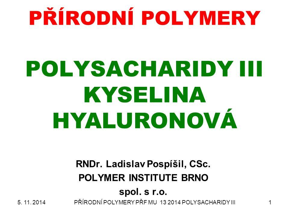 PŘÍRODNÍ POLYMERY PŘF MU 13 2014 POLYSACHARIDY III1 PŘÍRODNÍ POLYMERY POLYSACHARIDY III KYSELINA HYALURONOVÁ RNDr. Ladislav Pospíšil, CSc. POLYMER INS