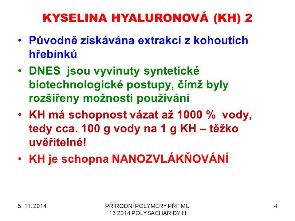KYSELINA HYALURONOVÁ (KH) 2 5. 11. 2014PŘÍRODNÍ POLYMERY PŘF MU 13 2014 POLYSACHARIDY III 4 Původně získávána extrakcí z kohoutích hřebínků DNES jsou