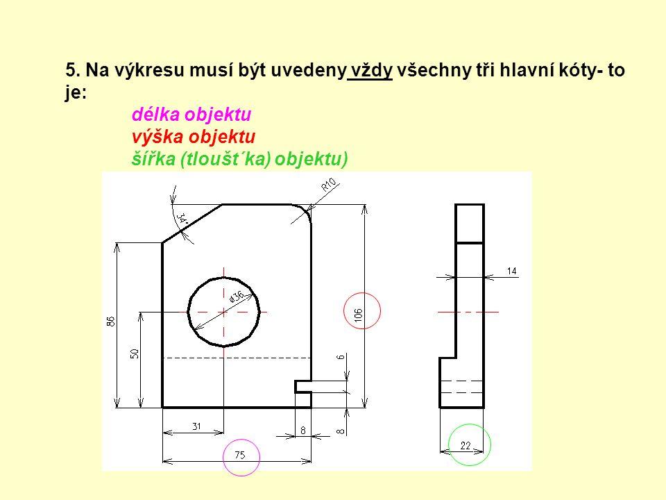 5. Na výkresu musí být uvedeny vždy všechny tři hlavní kóty- to je: délka objektu výška objektu šířka (tloušt´ka) objektu)