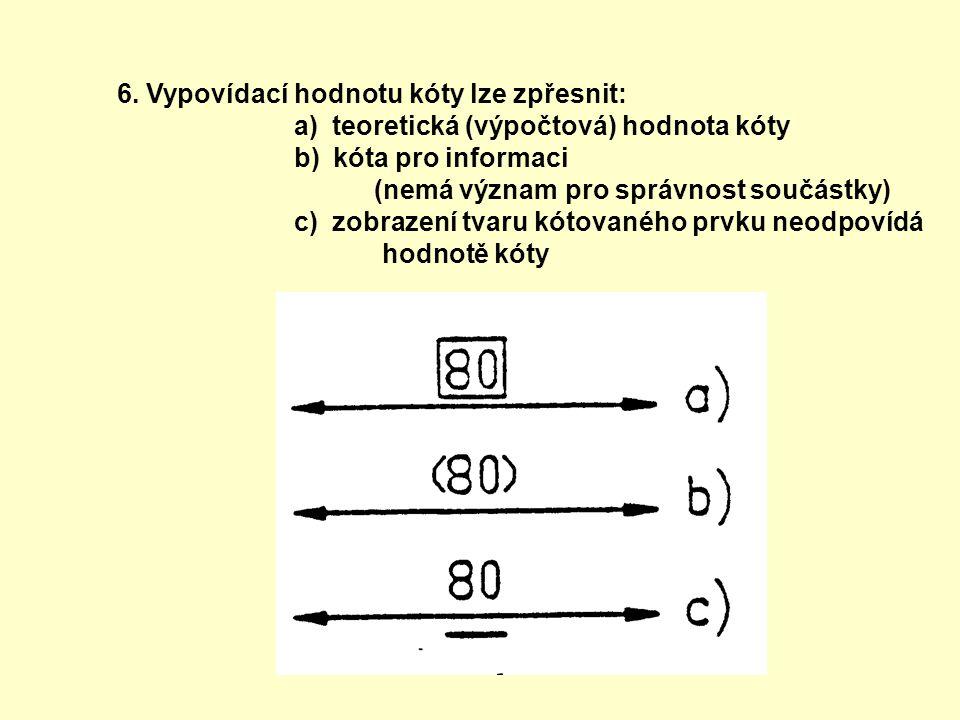 6. Vypovídací hodnotu kóty lze zpřesnit: a) teoretická (výpočtová) hodnota kóty b) kóta pro informaci (nemá význam pro správnost součástky) c) zobraze