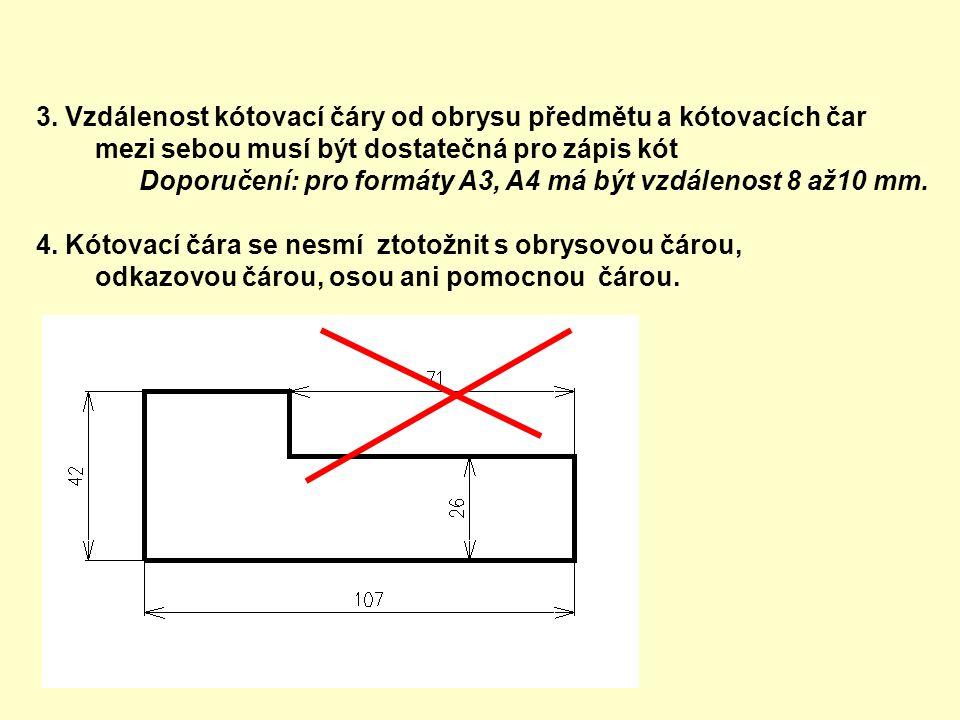 3. Vzdálenost kótovací čáry od obrysu předmětu a kótovacích čar mezi sebou musí být dostatečná pro zápis kót Doporučení: pro formáty A3, A4 má být vzd