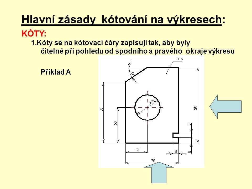 Hlavní zásady kótování na výkresech: KÓTY: 1.Kóty se na kótovací čáry zapisují tak, aby byly čitelné při pohledu od spodního a pravého okraje výkresu Příklad A