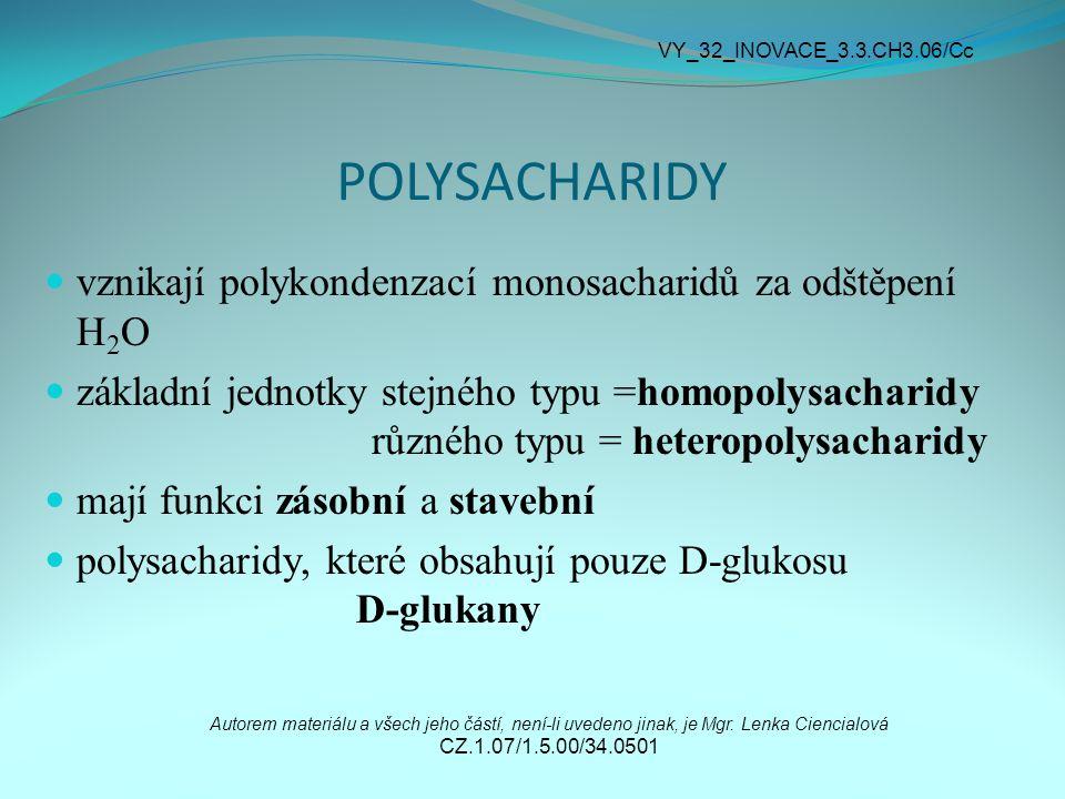 POLYSACHARIDY vznikají polykondenzací monosacharidů za odštěpení H 2 O základní jednotky stejného typu =homopolysacharidy různého typu = heteropolysacharidy mají funkci zásobní a stavební polysacharidy, které obsahují pouze D-glukosu D-glukany Autorem materiálu a všech jeho částí, není-li uvedeno jinak, je Mgr.