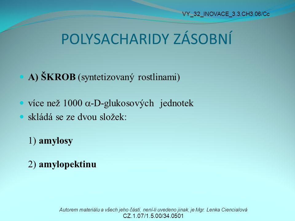POLYSACHARIDY ZÁSOBNÍ A) ŠKROB (syntetizovaný rostlinami) více než 1000  -D-glukosových jednotek skládá se ze dvou složek: 1) amylosy 2) amylopektinu Autorem materiálu a všech jeho částí, není-li uvedeno jinak, je Mgr.