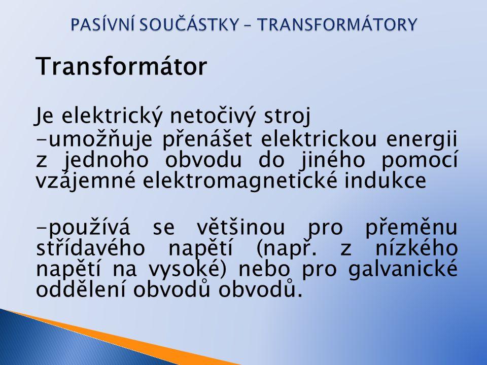 Transformátor Je elektrický netočivý stroj -umožňuje přenášet elektrickou energii z jednoho obvodu do jiného pomocí vzájemné elektromagnetické indukce