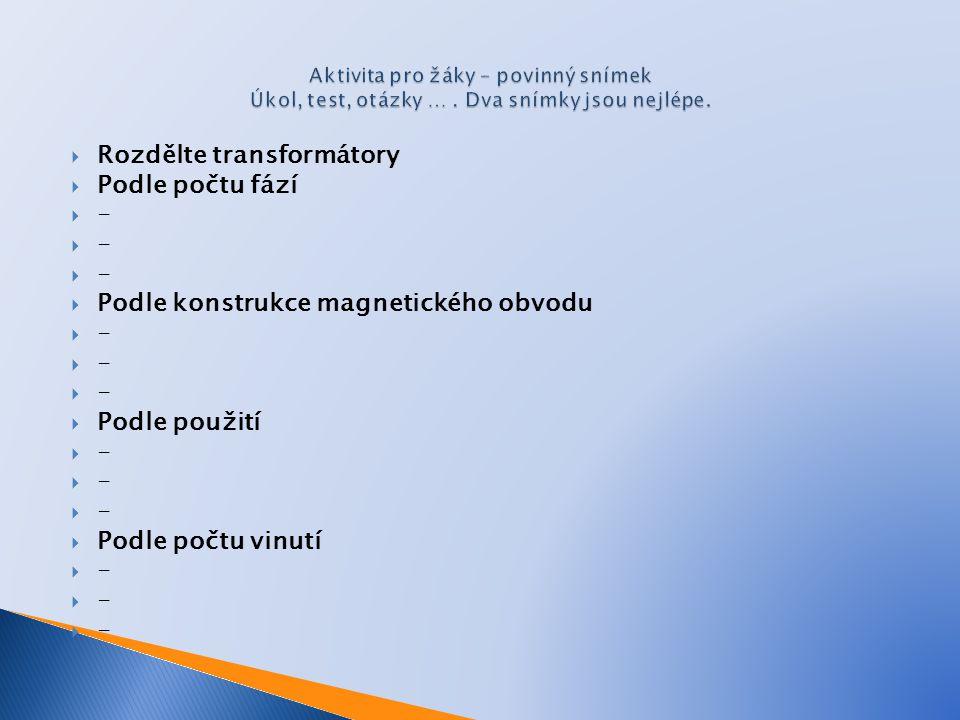  Rozdělte transformátory  Podle počtu fází  -  Podle konstrukce magnetického obvodu  -  Podle použití  -  Podle počtu vinutí  -