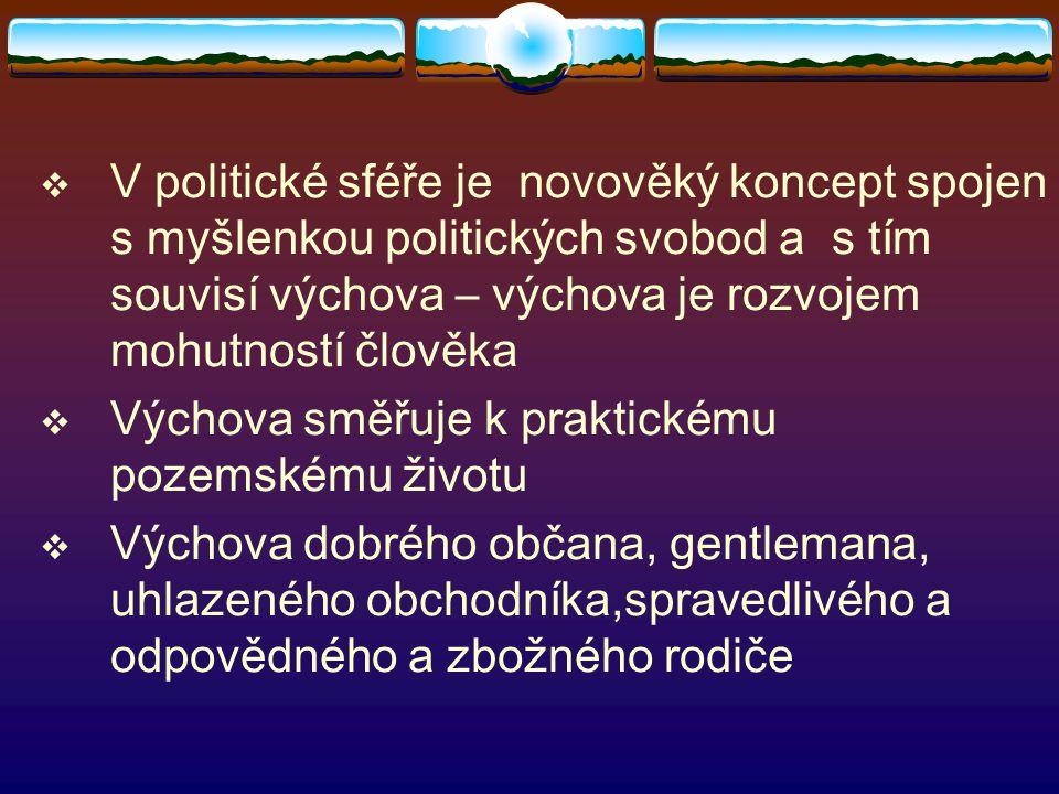  V politické sféře je novověký koncept spojen s myšlenkou politických svobod a s tím souvisí výchova – výchova je rozvojem mohutností člověka  Výcho