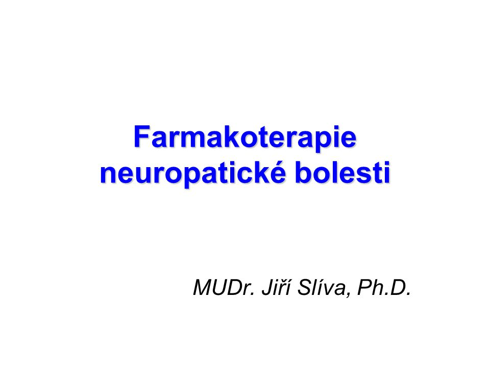 Farmakoterapie neuropatické bolesti MUDr. Jiří Slíva, Ph.D.