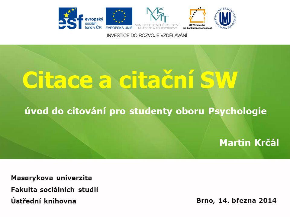 Citace a citační SW Martin Krčál Brno, 14. března 2014 úvod do citování pro studenty oboru Psychologie Masarykova univerzita Fakulta sociálních studií