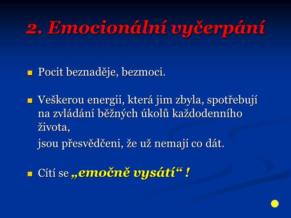 2. Emocionální vyčerpání Pocit beznaděje, bezmoci. Pocit beznaděje, bezmoci. Veškerou energii, která jim zbyla, spotřebují na zvládání běžných úkolů k