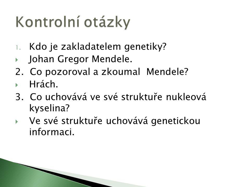 1. Kdo je zakladatelem genetiky.  Johan Gregor Mendele.