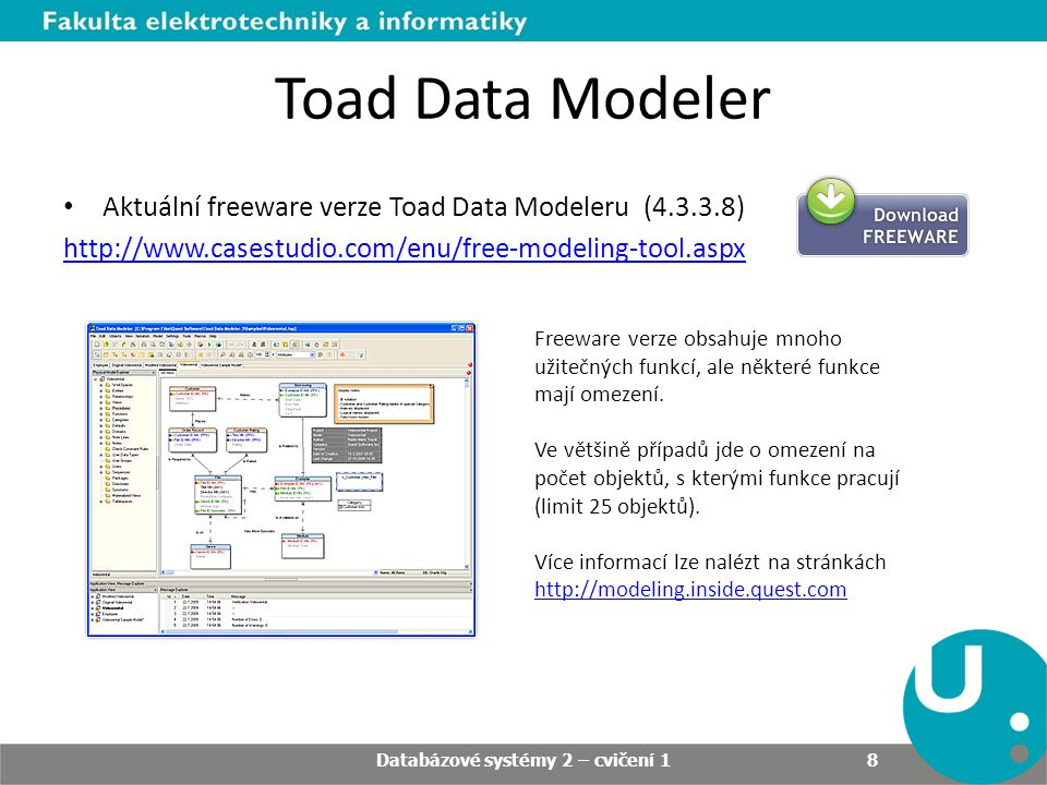Toad Data Modeler Aktuální freeware verze Toad Data Modeleru (4.3.3.8) http://www.casestudio.com/enu/free-modeling-tool.aspx Databázové systémy 2 – cv