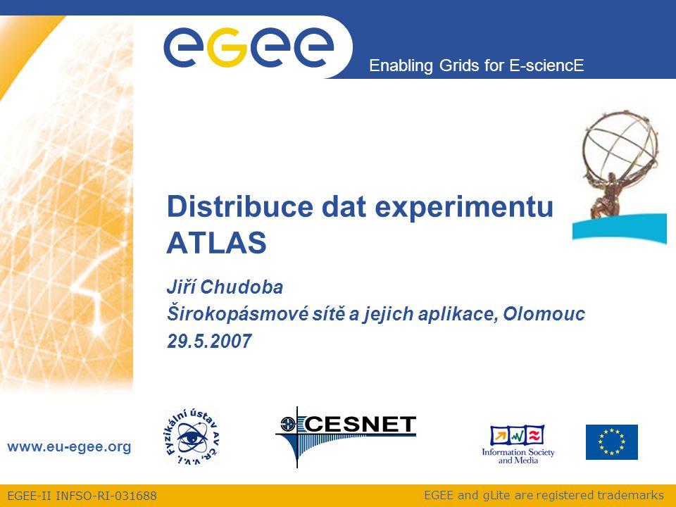 EGEE-II INFSO-RI-031688 Enabling Grids for E-sciencE www.eu-egee.org EGEE and gLite are registered trademarks Distribuce dat experimentu ATLAS Jiří Chudoba Širokopásmové sítě a jejich aplikace, Olomouc 29.5.2007