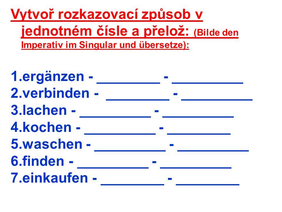 Vytvoř rozkazovací způsob v jednotném čísle a přelož: (Bilde den Imperativ im Singular und übersetze): 1.ergänzen - ________ - _________ 2.verbinden -